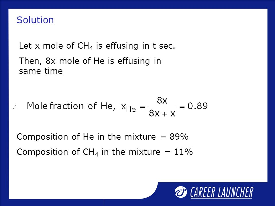 Solution Let x mole of CH 4 is effusing in t sec. Then, 8x mole of He is effusing in same time Composition of He in the mixture = 89% Composition of C