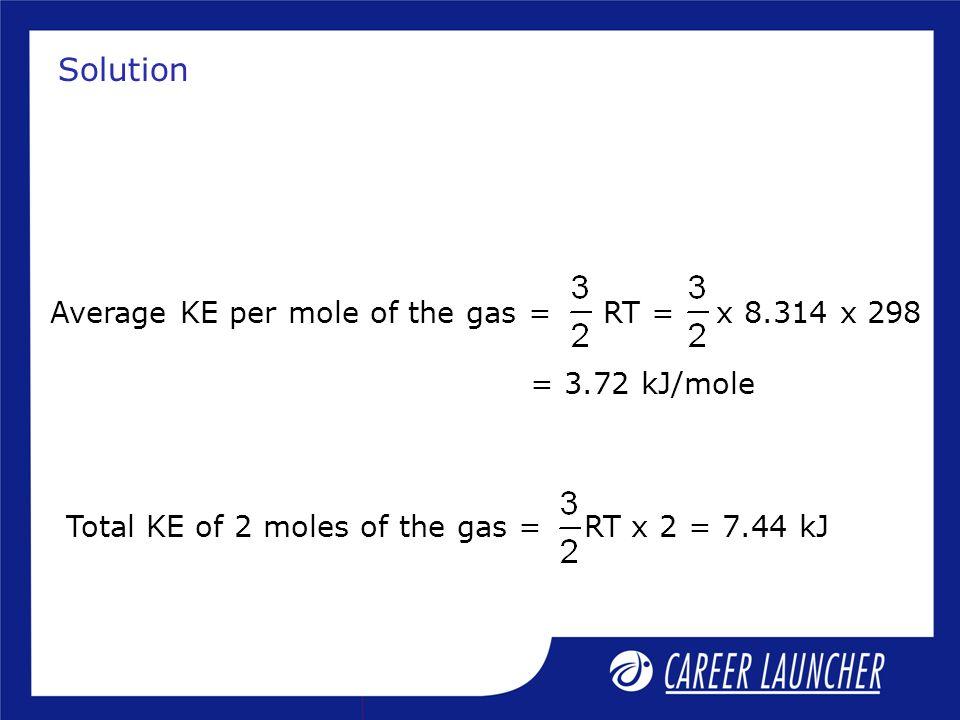 Solution Average KE per mole of the gas = RT = x 8.314 x 298 = 3.72 kJ/mole Total KE of 2 moles of the gas = RT x 2 = 7.44 kJ