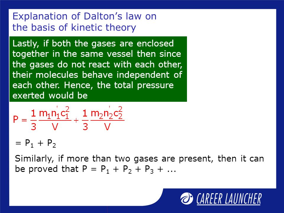 Explanation of Daltons law on the basis of kinetic theory Lastly, if both the gases are enclosed together in the same vessel then since the gases do n
