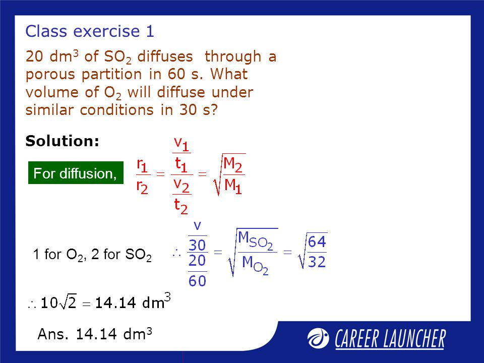 Class exercise 1 20 dm 3 of SO 2 diffuses through a porous partition in 60 s. What volume of O 2 will diffuse under similar conditions in 30 s? Soluti