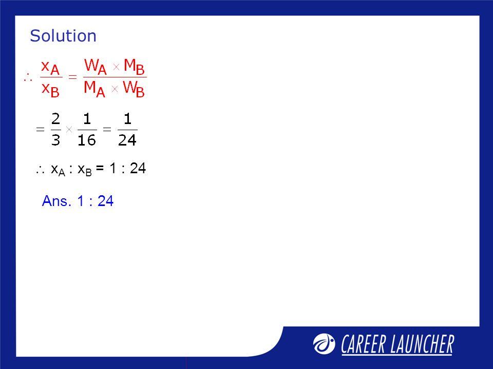 Solution x A : x B = 1 : 24 Ans. 1 : 24