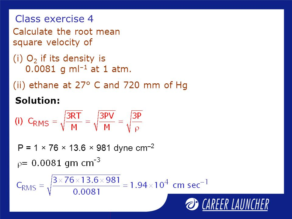 Class exercise 4 Calculate the root mean square velocity of (i) O 2 if its density is 0.0081 g ml –1 at 1 atm. (ii) ethane at 27° C and 720 mm of Hg P