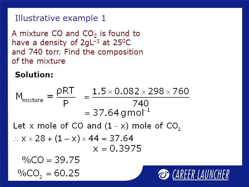 Illustrative example 1 A mixture CO and CO 2 is found to have a density of 2gL –1 at 25 0 C and 740 torr. Find the composition of the mixture Solution