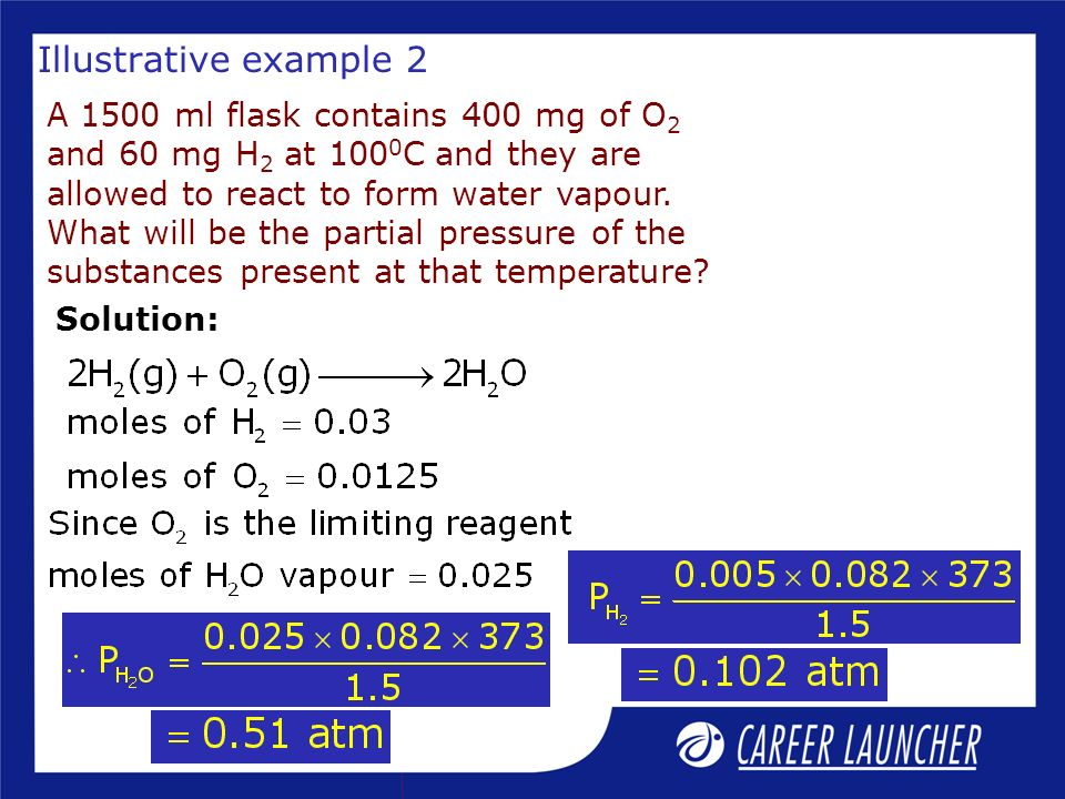 Illustrative example 2 A 1500 ml flask contains 400 mg of O 2 and 60 mg H 2 at 100 0 C and they are allowed to react to form water vapour. What will b