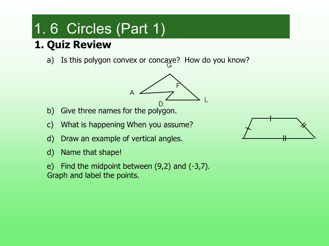 1.Quiz Review a)Is this polygon convex or concave? How do you know? b)Give three names for the polygon. c)What is happening When you assume? d)Draw an