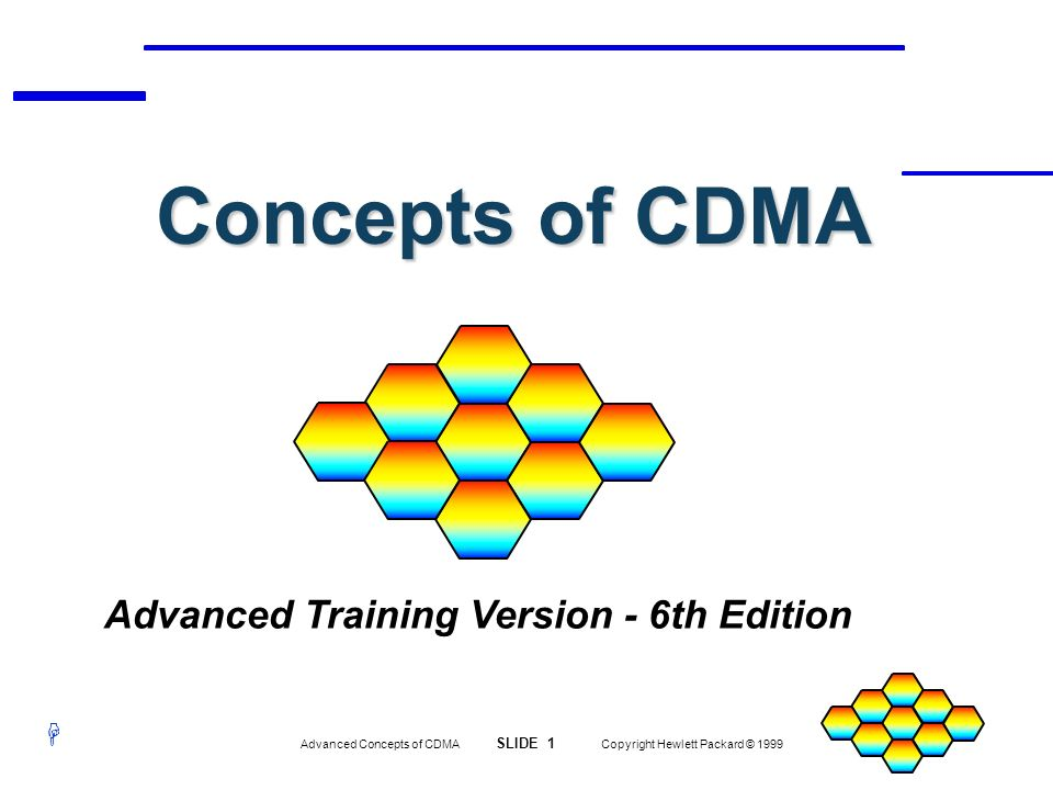 H Advanced Concepts of CDMA SLIDE 62 Copyright Hewlett Packard © 1999 SYNC Sync Channel Message Contains the Following Data: Base Station Protocol Revision Min Protocol Revision Supported SID, NID of Cellular System Pilot PN Offset of Base Station Long Code State System Time Leap Seconds From Start of System Time Local Time Offset from System Time Daylight Savings Time Flag Paging Channel Data Rate Channel Number
