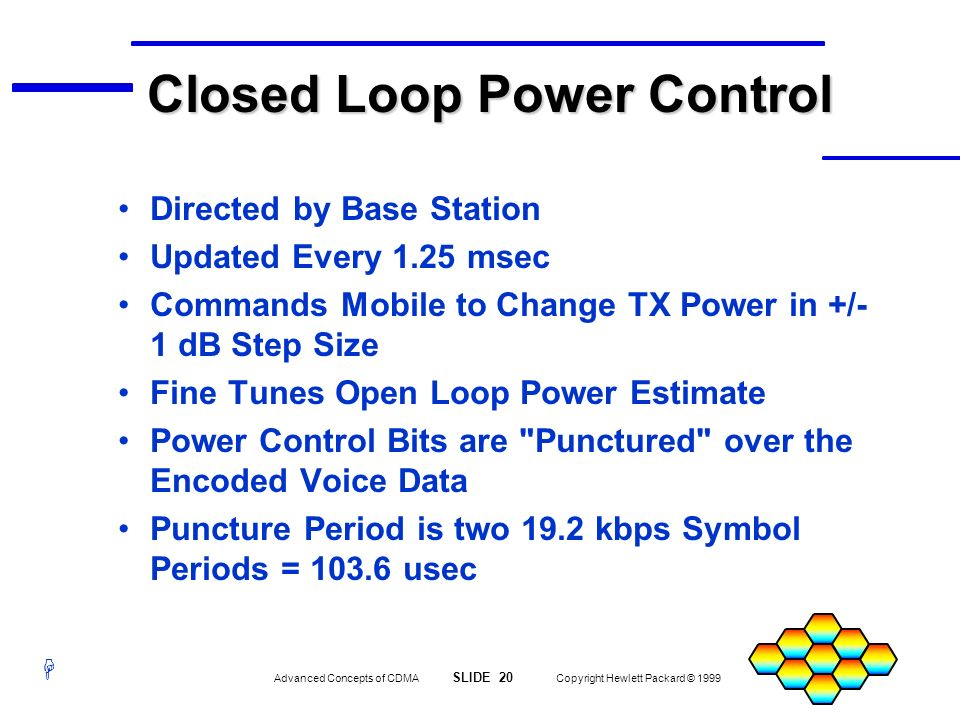 H Advanced Concepts of CDMA SLIDE 20 Copyright Hewlett Packard © 1999 Closed Loop Power Control Directed by Base Station Updated Every 1.25 msec Comma