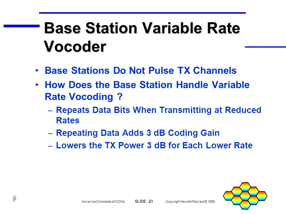 H Advanced Concepts of CDMA SLIDE 23 Copyright Hewlett Packard © 1999 Base Station Variable Rate Vocoder Base Stations Do Not Pulse TX Channels How Do