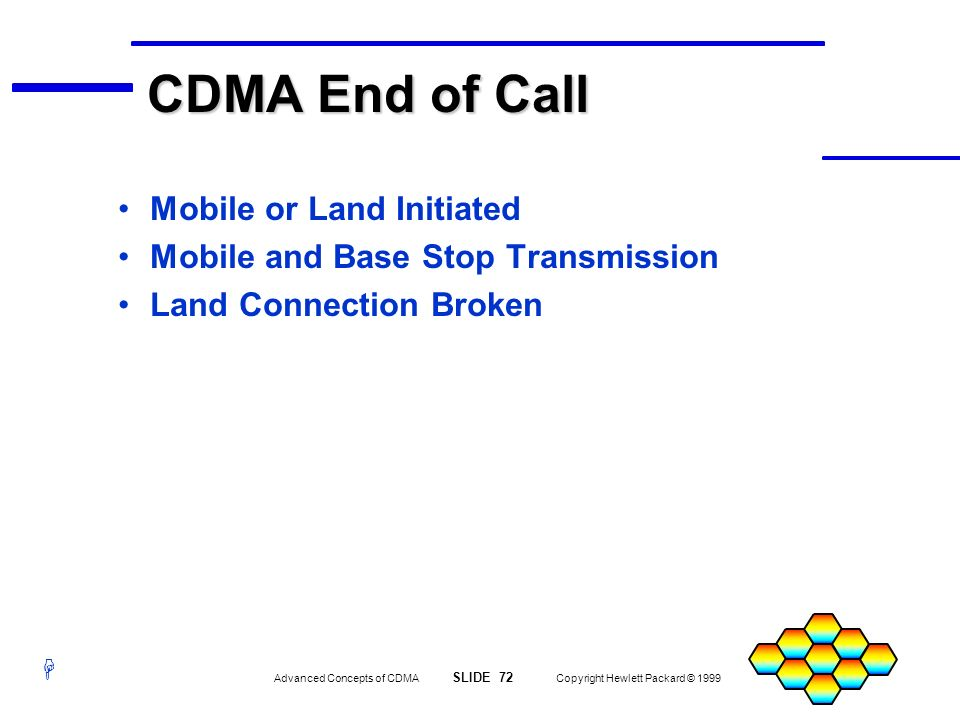 H Advanced Concepts of CDMA SLIDE 72 Copyright Hewlett Packard © 1999 CDMA End of Call Mobile or Land Initiated Mobile and Base Stop Transmission Land