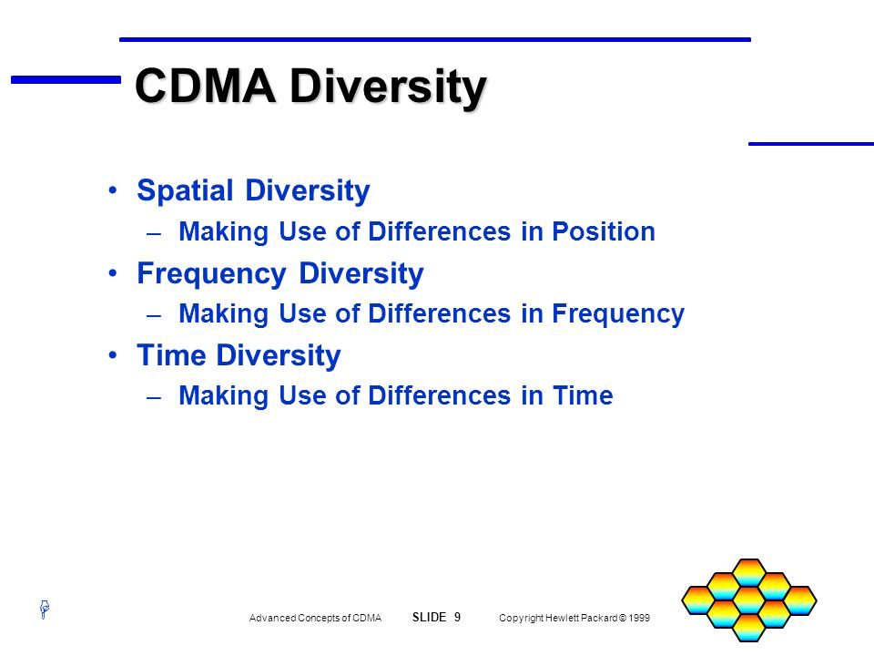 H Advanced Concepts of CDMA SLIDE 10 Copyright Hewlett Packard © 1999 CDMA Spatial Diversity Diversity Reception: – Multiple Antennas at Base Station Each Antenna Is Affected by Multipath Differently Due to Their Different Location Allows Selection of the Signal Least Affected by Multipath Fading If Diversity Antennas Are Good, Why Not Use Base Stations as a Diversity Network.