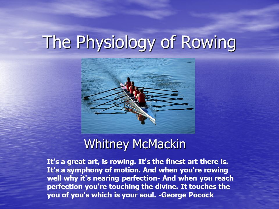 The Physiology of Rowing Whitney McMackin It's a great art, is rowing. It's the finest art there is. It's a symphony of motion. And when you're rowing