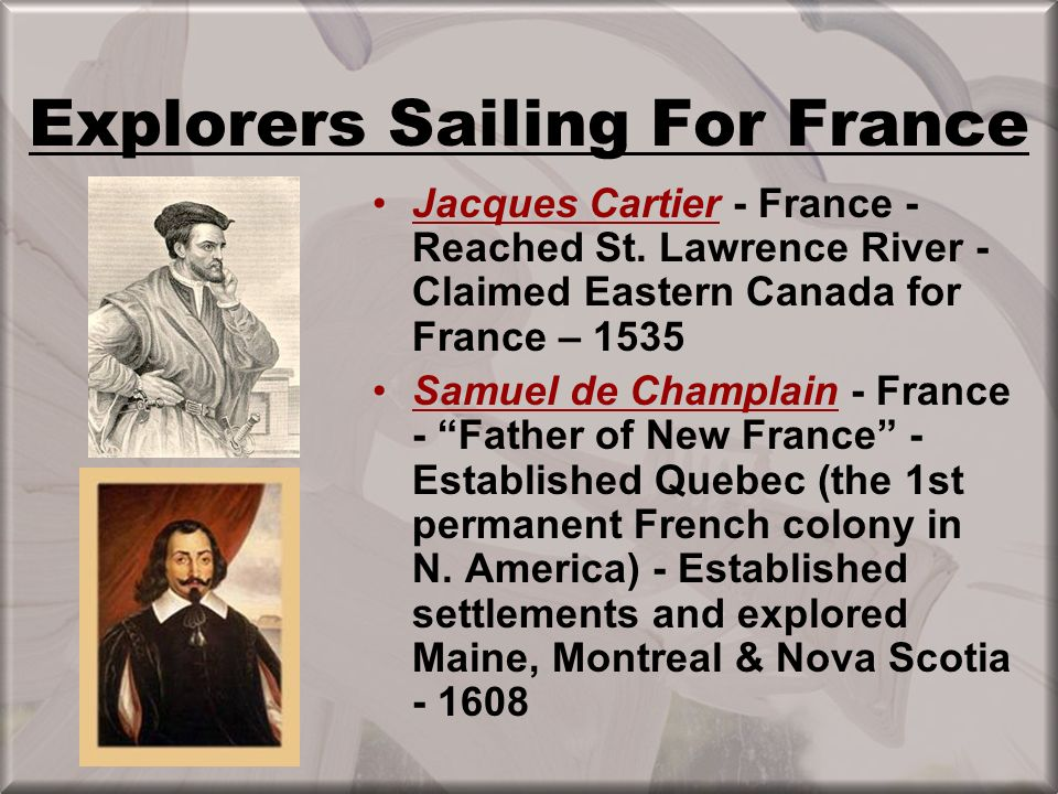 French settle Quebec (1608) & Montreal (1642) and what would become Canada –Control St. Lawrence River & access to interior of North America –Develop