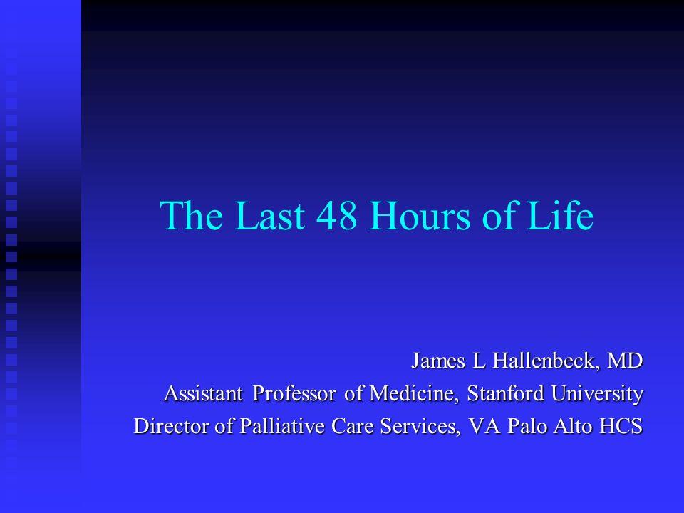 The Last 48 Hours of Life James L Hallenbeck, MD Assistant Professor of Medicine, Stanford University Director of Palliative Care Services, VA Palo Al