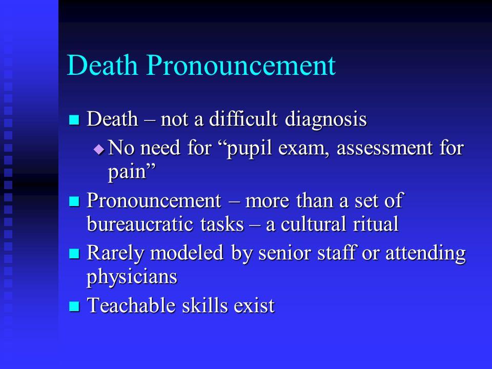 Death Pronouncement Death – not a difficult diagnosis Death – not a difficult diagnosis No need for pupil exam, assessment for pain No need for pupil