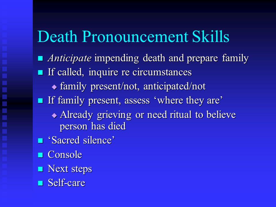 Death Pronouncement Skills Anticipate impending death and prepare family Anticipate impending death and prepare family If called, inquire re circumsta