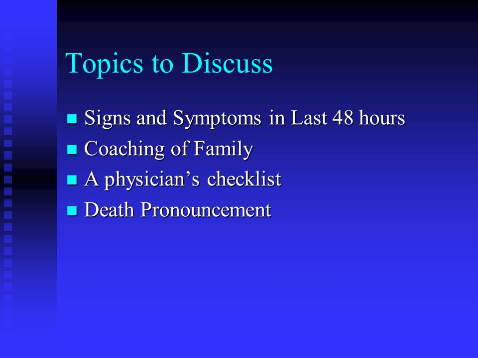 Topics to Discuss Signs and Symptoms in Last 48 hours Signs and Symptoms in Last 48 hours Coaching of Family Coaching of Family A physicians checklist