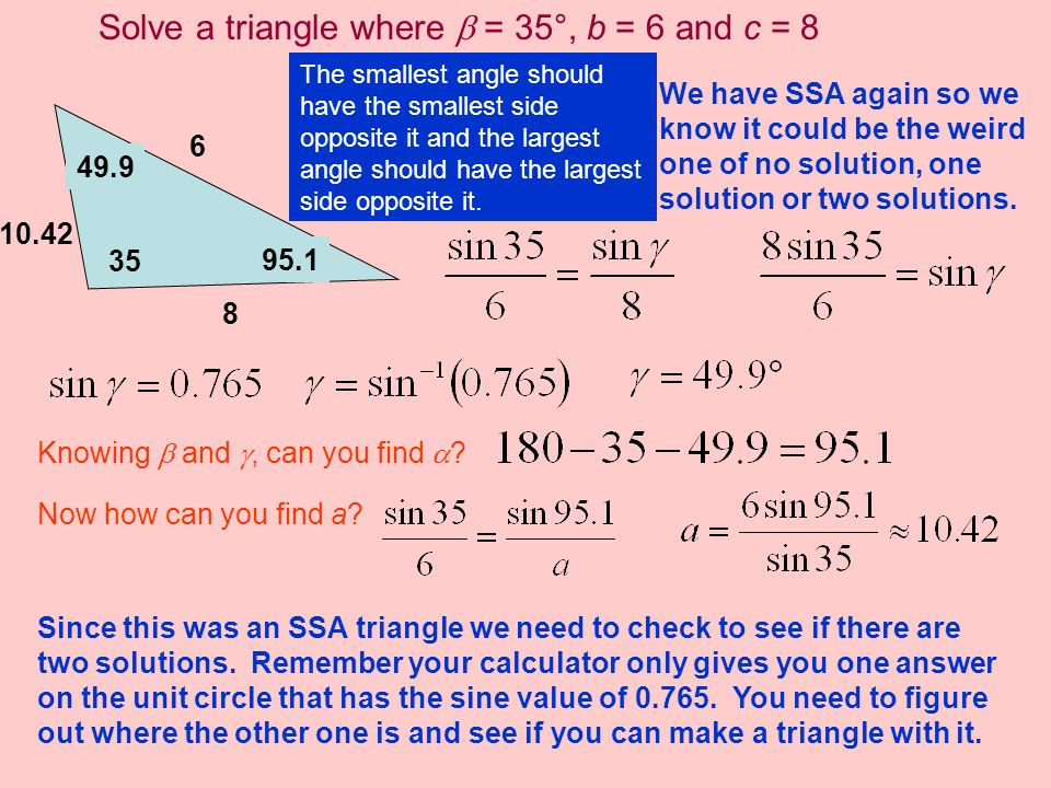 a 10.42 Solve a triangle where = 35°, b = 6 and c = 8 35 6 8 We have SSA again so we know it could be the weird one of no solution, one solution or tw