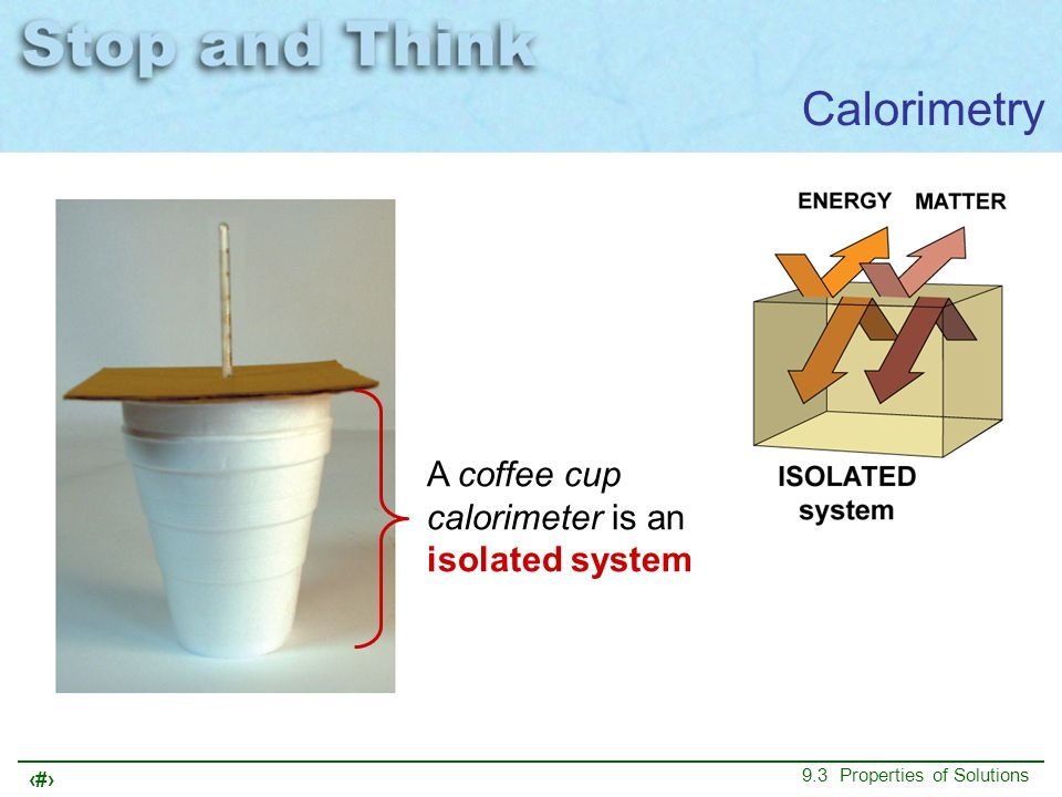 13 9.3 Properties of Solutions Calorimetry A coffee cup calorimeter is an isolated system