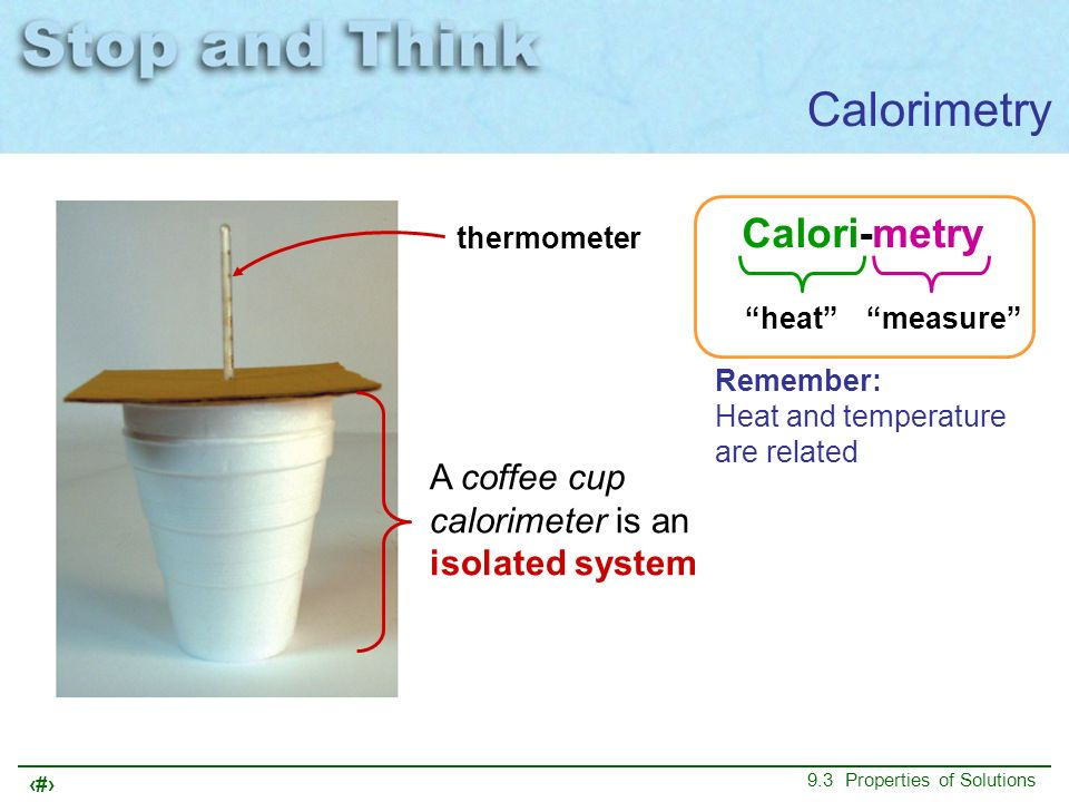 14 9.3 Properties of Solutions Calorimetry A coffee cup calorimeter is an isolated system Calori-metry heatmeasure thermometer Remember: Heat and temp