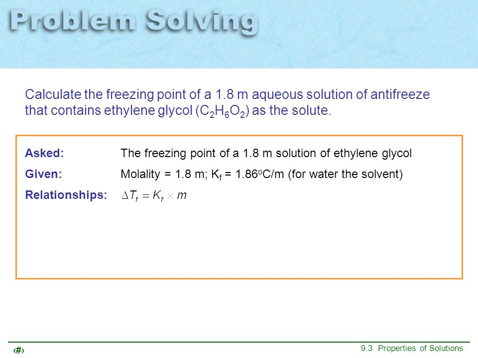 46 9.3 Properties of Solutions Calculate the freezing point of a 1.8 m aqueous solution of antifreeze that contains ethylene glycol (C 2 H 6 O 2 ) as
