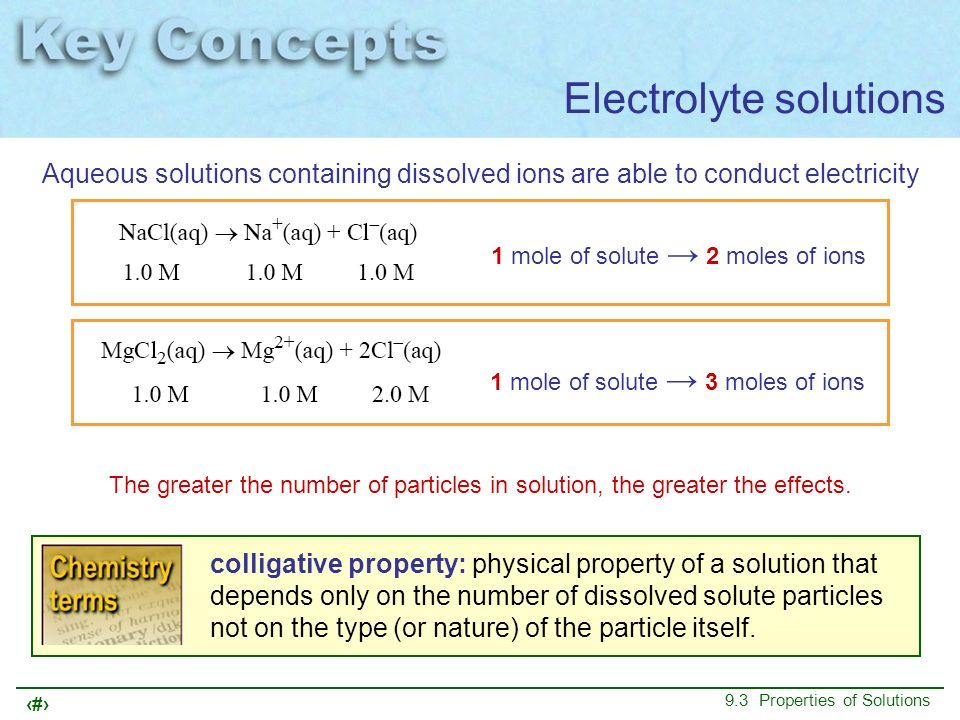 50 9.3 Properties of Solutions Electrolyte solutions Aqueous solutions containing dissolved ions are able to conduct electricity 1 mole of solute 2 mo