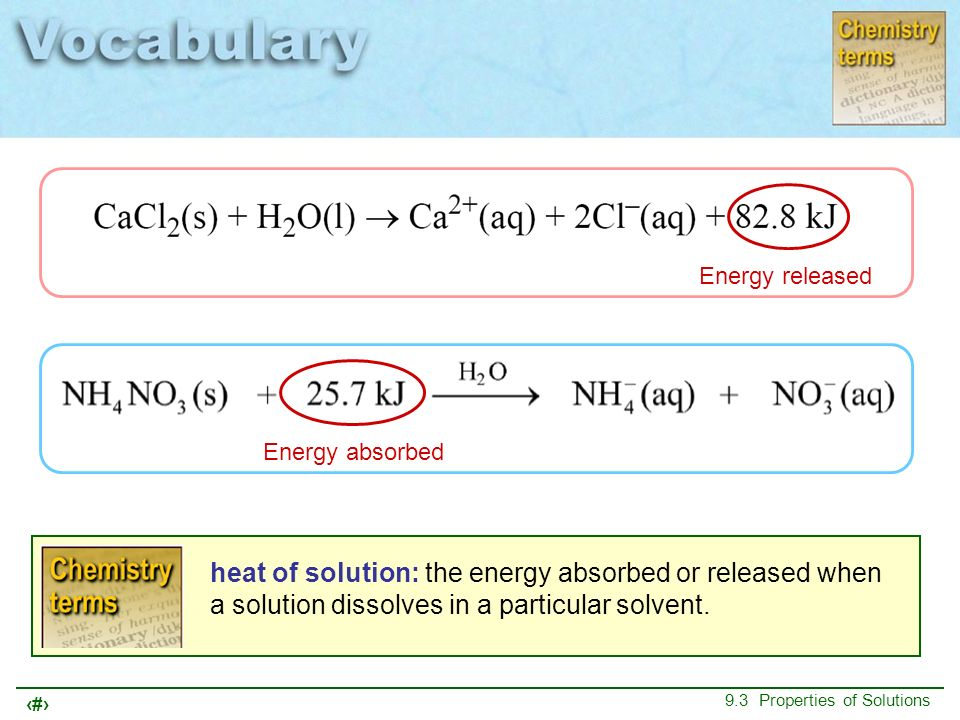 9 9.3 Properties of Solutions heat of solution: the energy absorbed or released when a solution dissolves in a particular solvent. Energy released Ene