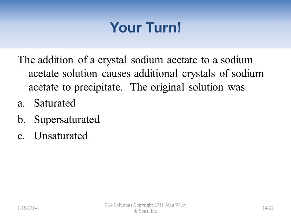 Your Turn! C14 Solutions Copyright 2011 John Wiley & Sons, Inc 14-31 6.0 g of solute is dissolved in 100 g of water at 60°C. The solution is allowed t
