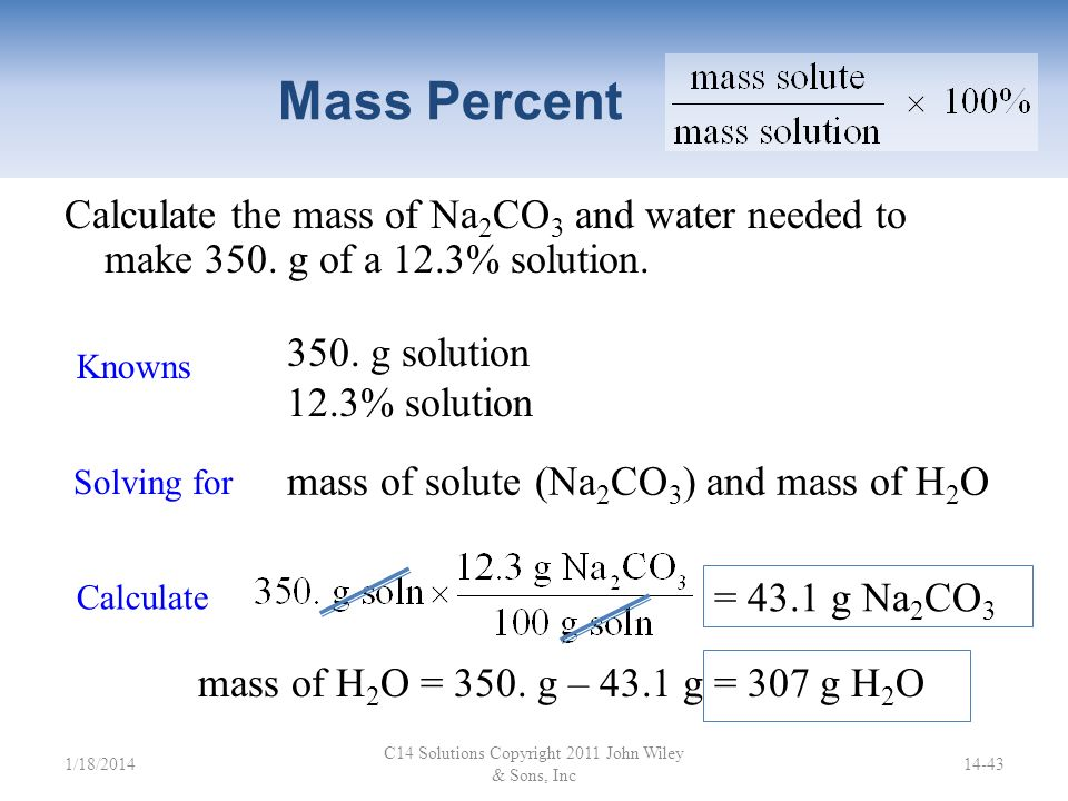 Mass Percent Calculate the mass % NaCl in a solution prepared by dissolving 50. g NaCl in 150. g H 2 O. C14 Solutions Copyright 2011 John Wiley & Sons