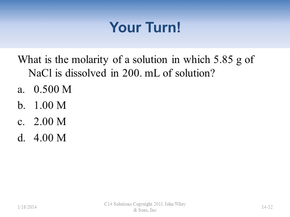 Dilution How many milliliters of 12 M HCl are needed to make 500. mL of 0.10 M HCl? C14 Solutions Copyright 2011 John Wiley & Sons, Inc 14-51 V 1 × M