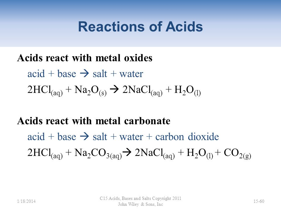 Reactions of Acids Acids react with metals that lie above H in the activity series: acid + metal salt + hydrogen 2HCl (aq) + Mg (s) MgCl 2(aq) + H 2(g