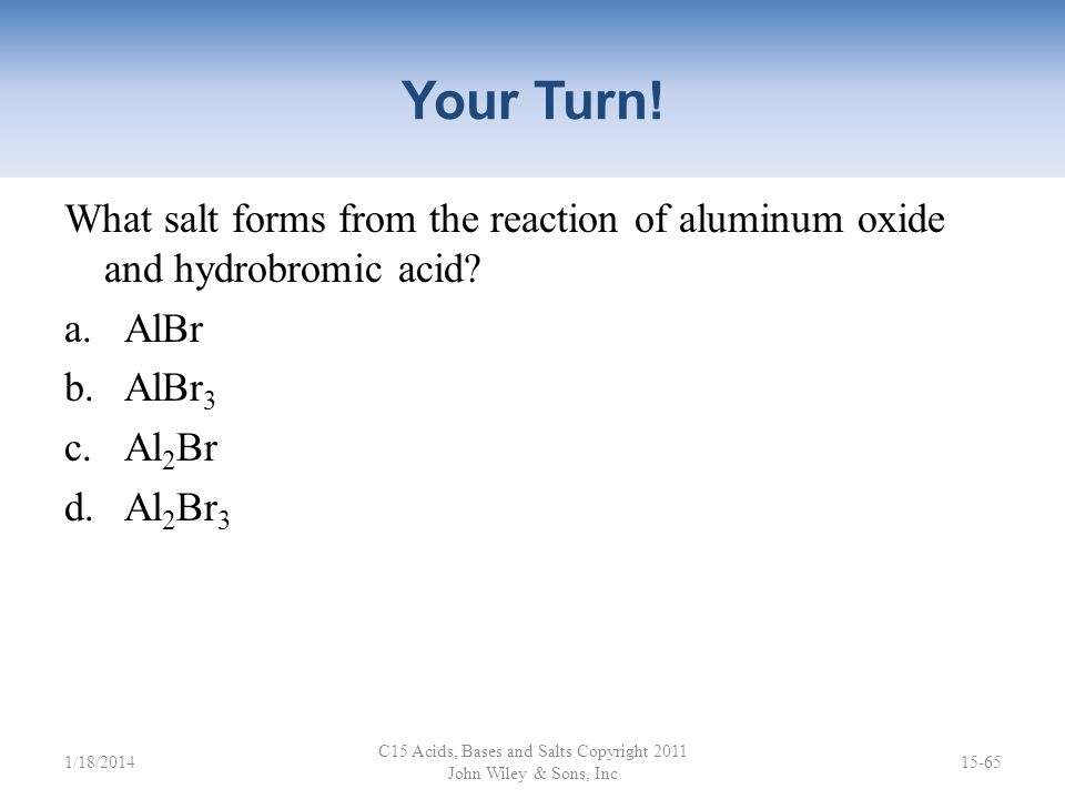 Your Turn! What salt forms from the reaction of magnesium hydroxide and sulfuric acid? a.MgS b.Mg 2 S c.MgSO 4 d.Mg 2 SO 4 C15 Acids, Bases and Salts