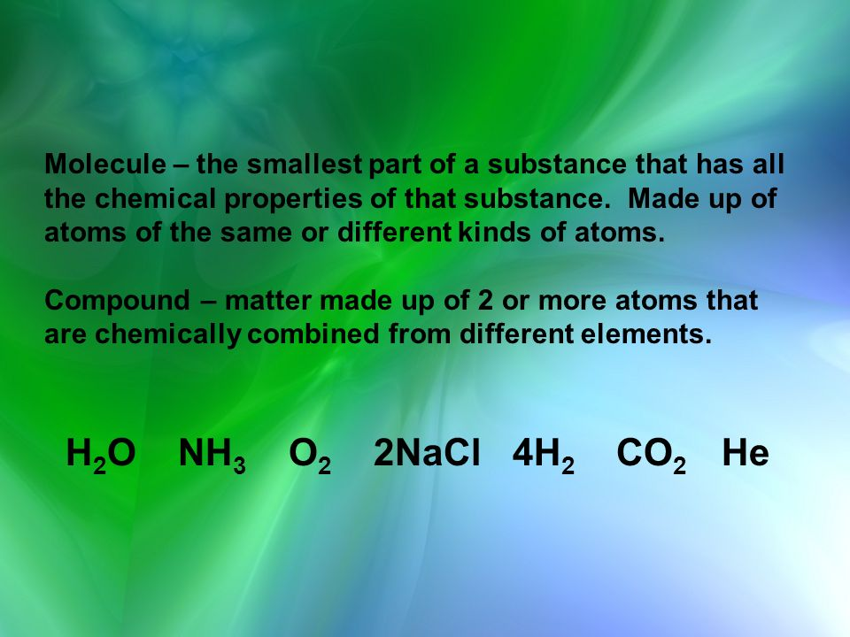 Molecule – the smallest part of a substance that has all the chemical properties of that substance. Made up of atoms of the same or different kinds of