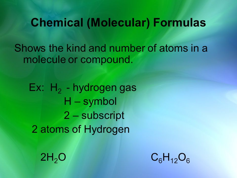Chemical (Molecular) Formulas Shows the kind and number of atoms in a molecule or compound. Ex: H 2 - hydrogen gas H – symbol 2 – subscript 2 atoms of