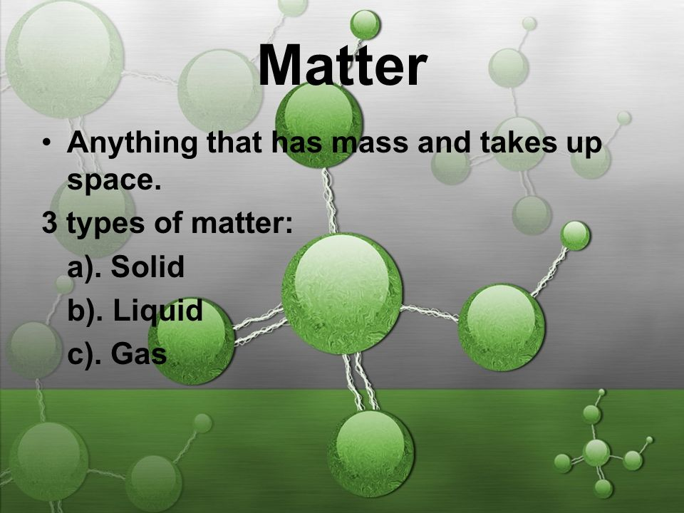 Matter Anything that has mass and takes up space. 3 types of matter: a). Solid b). Liquid c). Gas