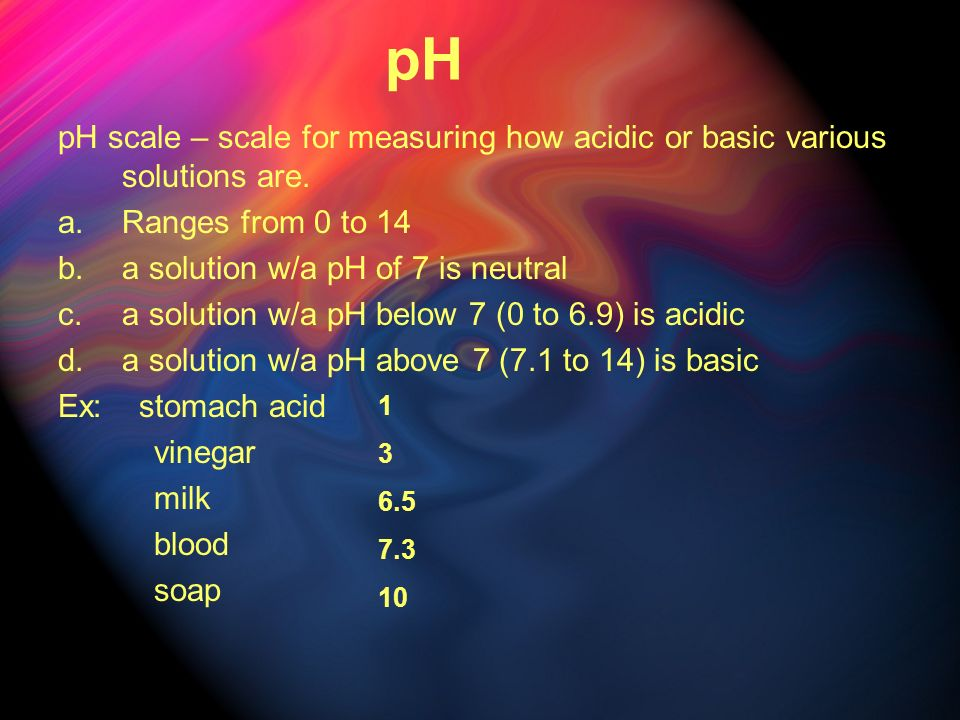 pH pH scale – scale for measuring how acidic or basic various solutions are. a.Ranges from 0 to 14 b.a solution w/a pH of 7 is neutral c.a solution w/