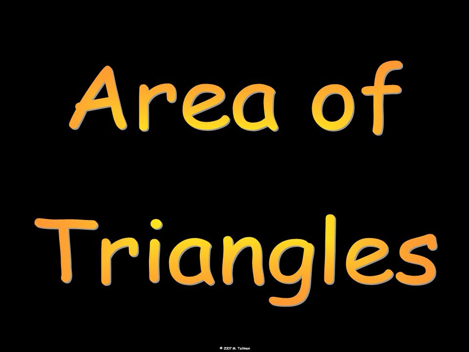 © 2007 M.Tallman Use the formula A = ½bh to find the area of the triangle.