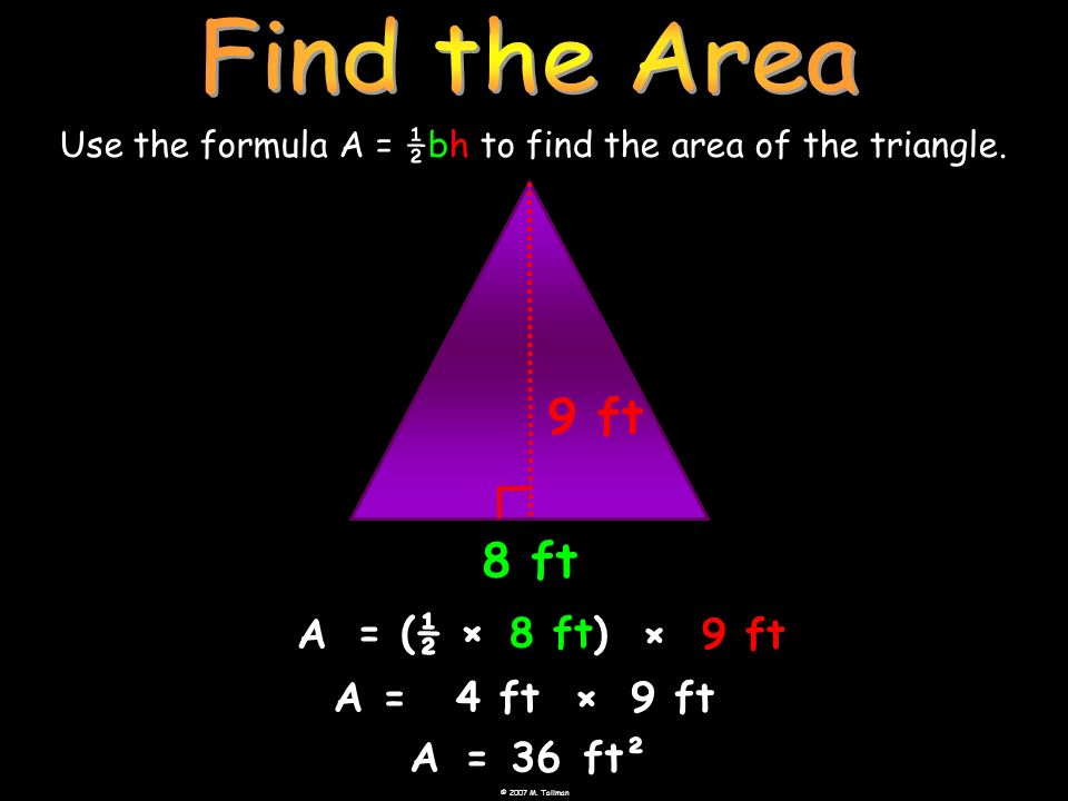 © 2007 M. Tallman Use the formula A = ½bh to find the area of the triangle. 8 ft A =8 ft) ×9 ft A=36ft² 9 ft (½ × A=4 ft×9 ft