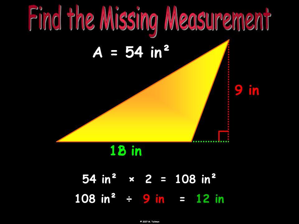 12 in b 9 in A = 54 in² 54 in² ×= 2108 in² 108 in²÷9 in=12 in