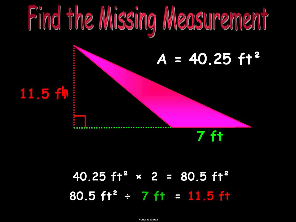 11.5 ft 7 ft h A = 40.25 ft² 40.25 ft² ×= 280.5 ft² 80.5 ft²÷7 ft=11.5 ft