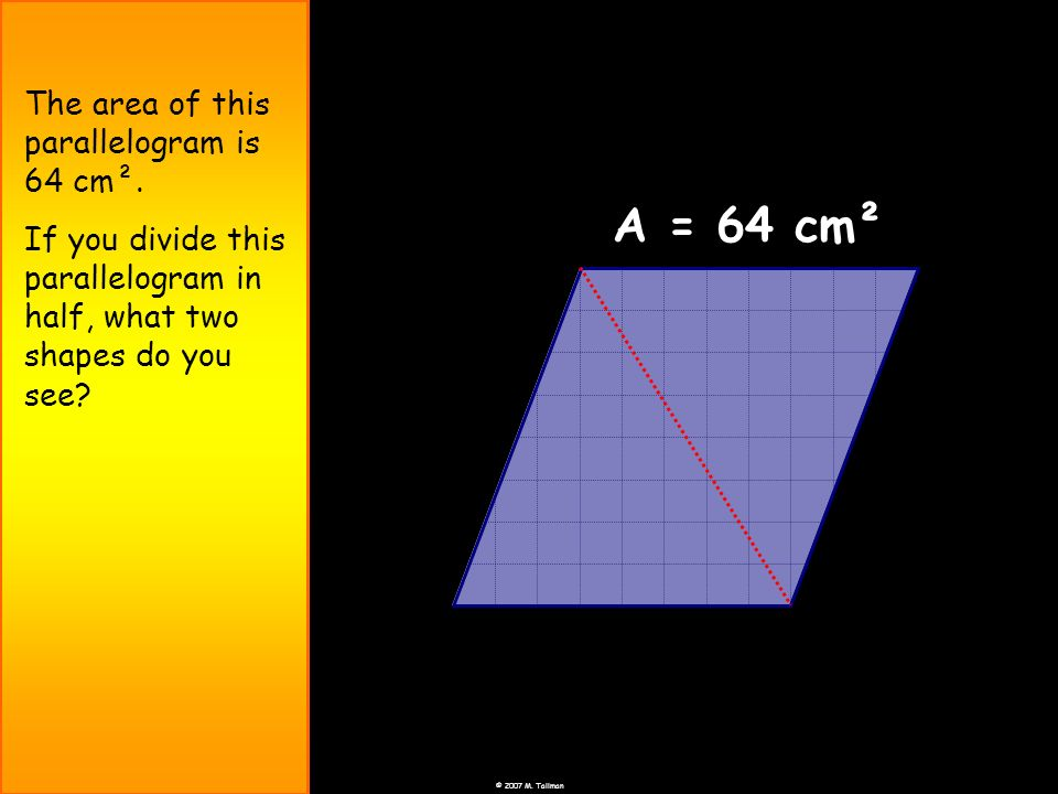 © 2007 M. Tallman The area of this parallelogram is 64 cm². If you divide this parallelogram in half, what two shapes do you see? A = 64 cm²