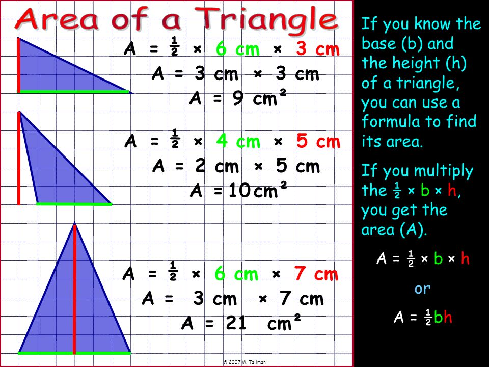 © 2007 M. Tallman If you know the base (b) and the height (h) of a triangle, you can use a formula to find its area. If you multiply the ½ × b × h, yo