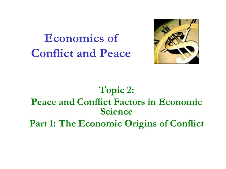 Economics of Conflict and Peace Topic 2: Peace and Conflict Factors in Economic Science Part 1: The Economic Origins of Conflict