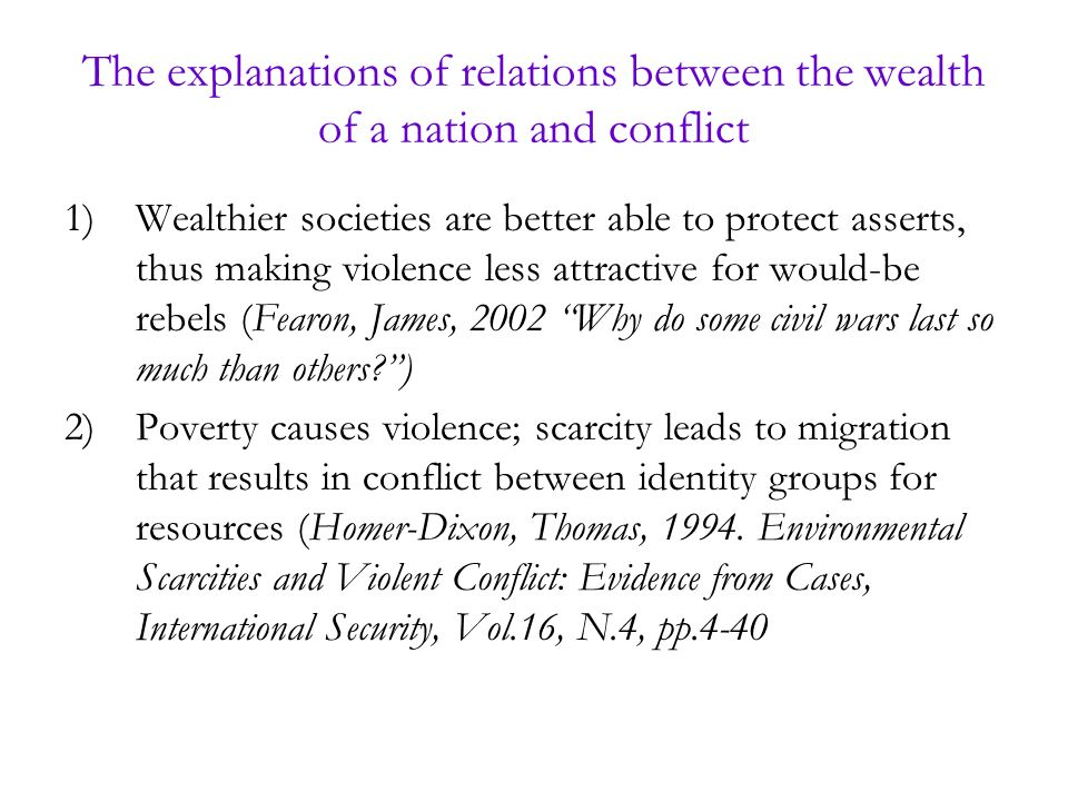 The explanations of relations between the wealth of a nation and conflict 1)Wealthier societies are better able to protect asserts, thus making violence less attractive for would-be rebels (Fearon, James, 2002 Why do some civil wars last so much than others ) 2)Poverty causes violence; scarcity leads to migration that results in conflict between identity groups for resources (Homer-Dixon, Thomas, 1994.