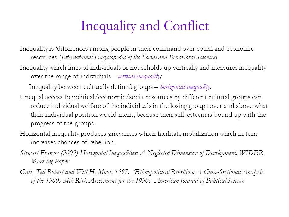 Inequality and Conflict Inequality is differences among people in their command over social and economic resources (International Encyclopedia of the Social and Behavioral Sciences) Inequality which lines of individuals or households up vertically and measures inequality over the range of individuals – vertical inequality; Inequality between culturally defined groups – horizontal inequality.