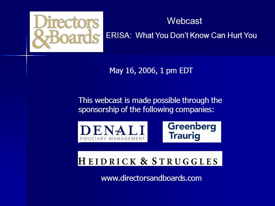 Webcast ERISA: What You Dont Know Can Hurt You May 16, 2006, 1 pm EDT This webcast is made possible through the sponsorship of the following companies: www.directorsandboards.com