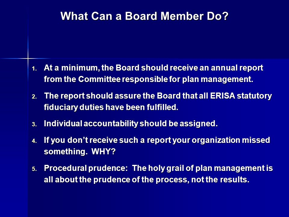 What Can a Board Member Do? 1. At a minimum, the Board should receive an annual report from the Committee responsible for plan management. 2. The repo