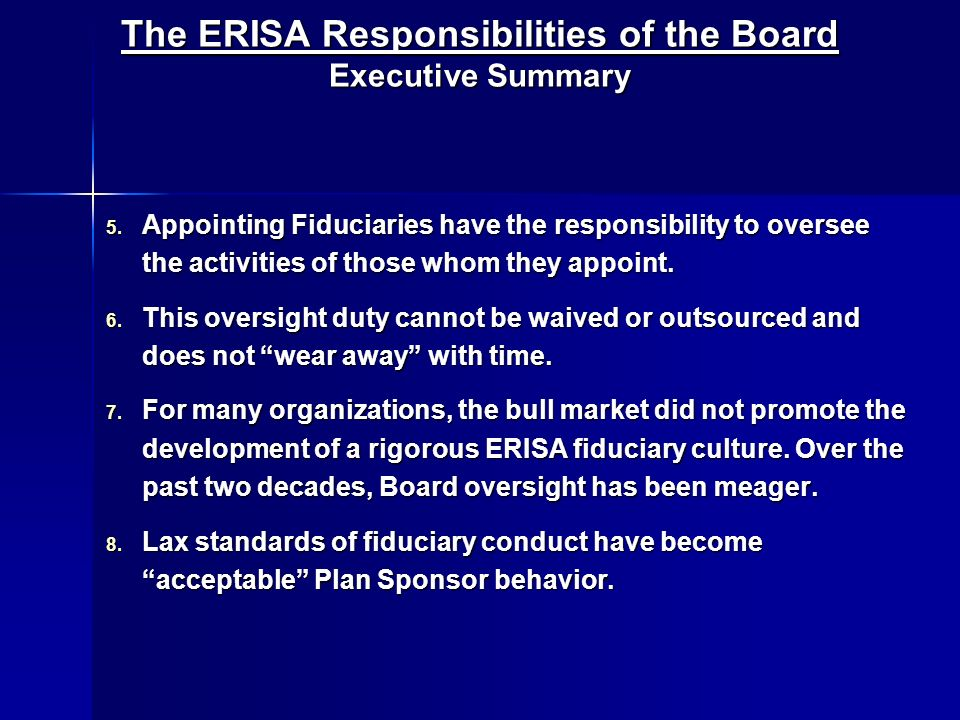 The ERISA Responsibilities of the Board Executive Summary 5. Appointing Fiduciaries have the responsibility to oversee the activities of those whom th