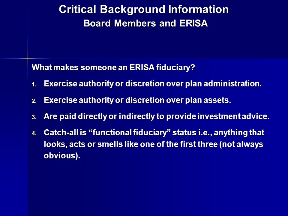 Critical Background Information Board Members and ERISA What makes someone an ERISA fiduciary? 1. Exercise authority or discretion over plan administr