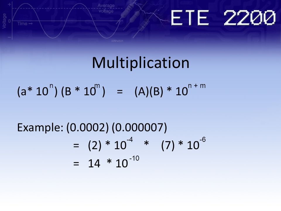 Multiplication (a* 10 ) (B * 10 ) = (A)(B) * 10 Example: (0.0002) (0.000007) = (2) * 10 * (7) * 10 = 14 * 10 nmn + m -4-6 -10