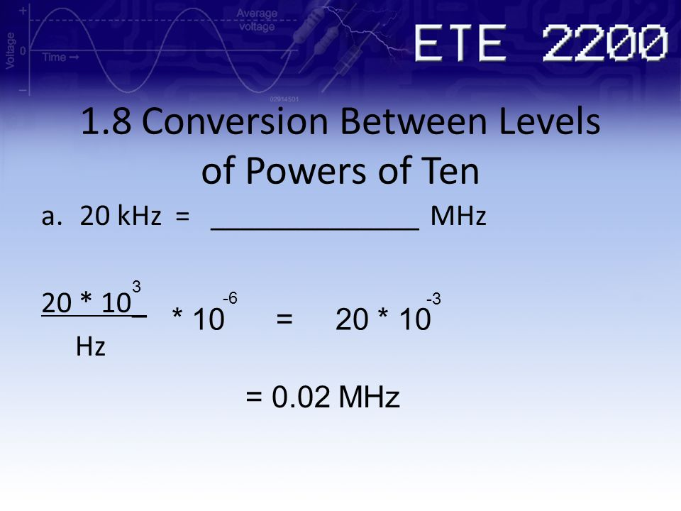 1.8 Conversion Between Levels of Powers of Ten a.20 kHz = ______________ MHz 20 * 10_ Hz 3 * 10 = 20 * 10 -6 -3 = 0.02 MHz